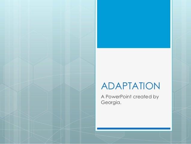 ADAPTATIONA PowerPoint created byGeorgia.
