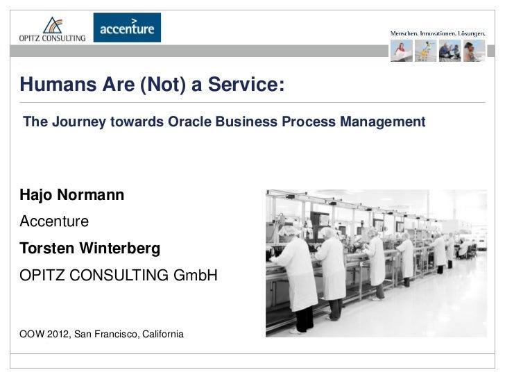 Humans Are (Not) a Service:The Journey towards Oracle Business Process ManagementHajo NormannAccentureTorsten WinterbergOP...