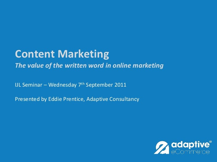 Content MarketingThe value of the written word in online marketingIJL Seminar – Wednesday 7th September 2011Presented by E...