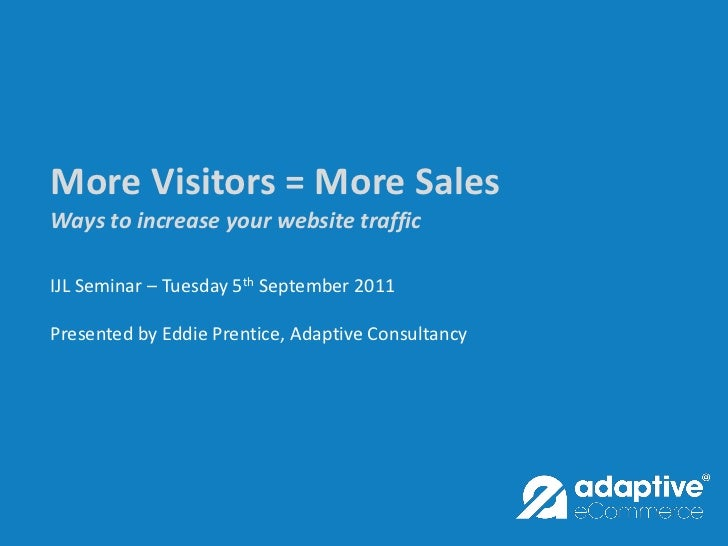 More Visitors = More SalesWays to increase your website trafficIJL Seminar – Tuesday 5th September 2011Presented by Eddie ...