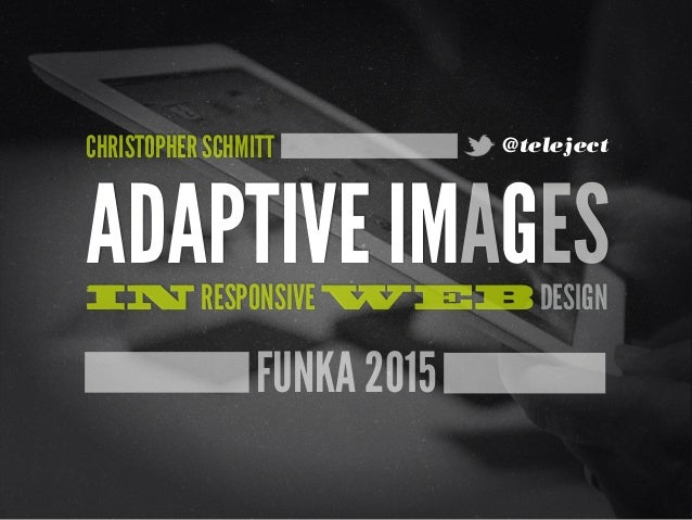 FUNKA 2015 ADAPTIVE IMAGESIN RESPONSIVE WEB DESIGN CHRISTOPHER SCHMITT @teleject