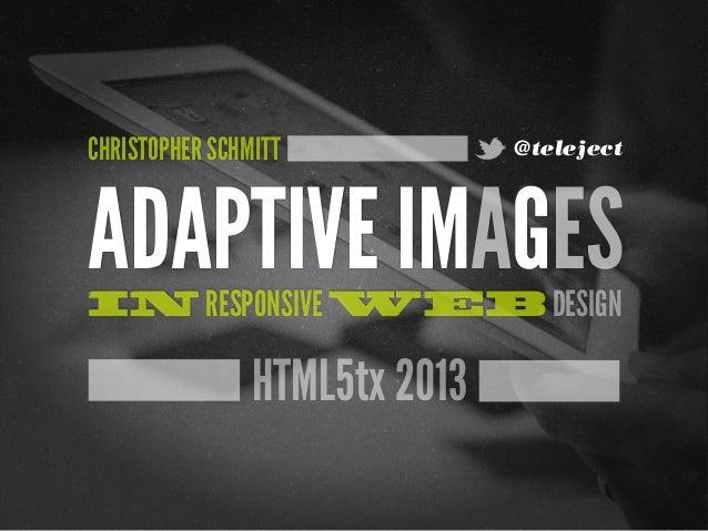 CHRISTOPHER SCHMITT            @telejectADAPTIVE IMAGESIN RESPONSIVE WEB DESIGN                HTML5tx 2013