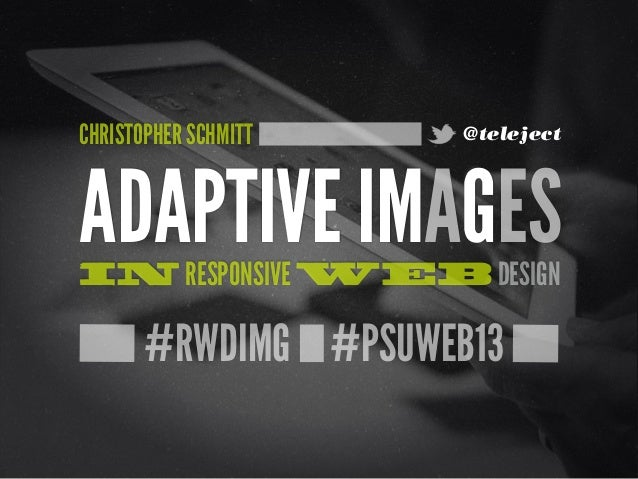 #RWDIMG #PSUWEB13ADAPTIVE IMAGESIN RESPONSIVE WEB DESIGNCHRISTOPHER SCHMITT @teleject