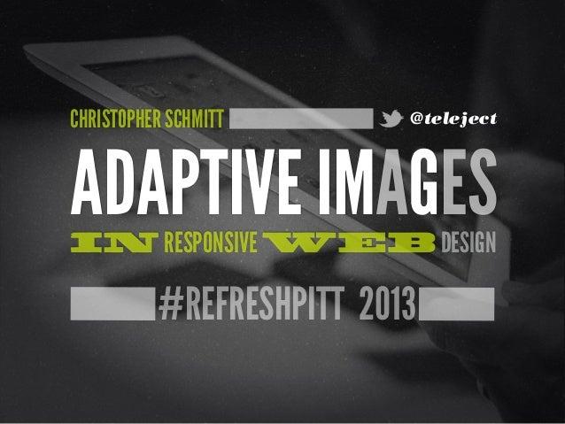 #REFRESHPITT 2013ADAPTIVE IMAGESIN RESPONSIVE WEB DESIGNCHRISTOPHER SCHMITT @teleject