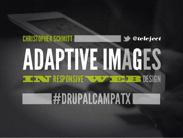#DRUPALCAMPATXADAPTIVE IMAGESIN RESPONSIVE WEB DESIGNCHRISTOPHER SCHMITT @teleject