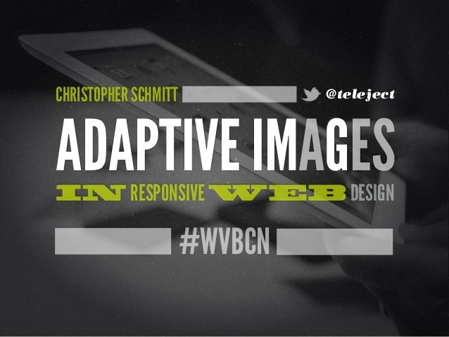 #WVBCN ADAPTIVE IMAGESIN RESPONSIVE WEB DESIGN CHRISTOPHER SCHMITT @teleject