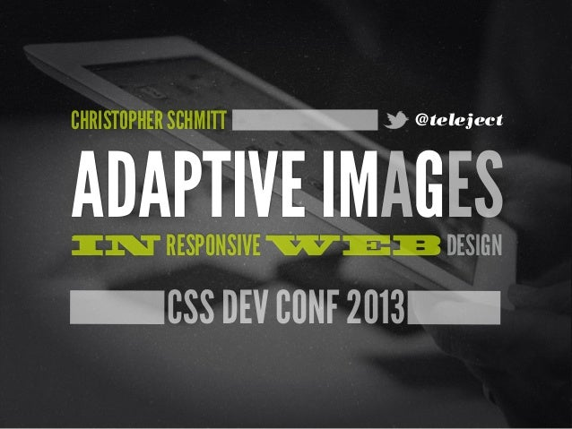 CHRISTOPHER SCHMITT  @teleject  ADAPTIVE IMAGES IN RESPONSIVE WEB DESIGN  CSS DEV CONF 2013