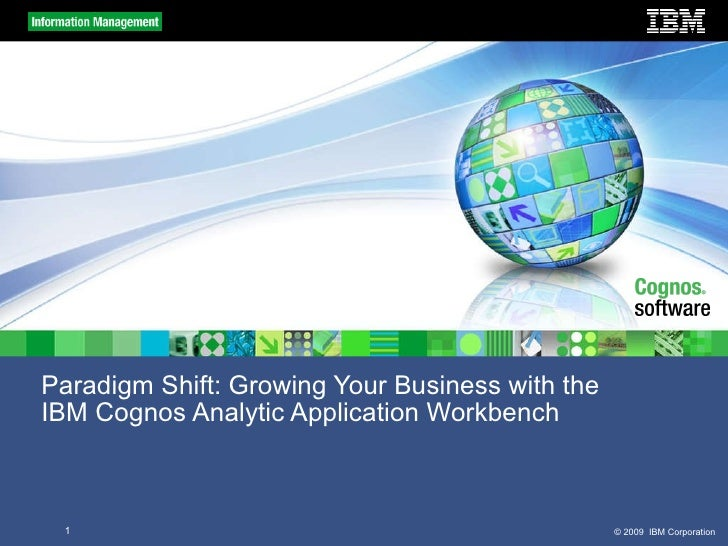 Paradigm Shift: Growing Your Business with the  IBM Cognos Analytic Application Workbench