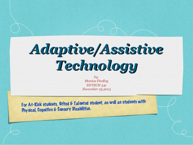 Adaptive/Assistive Technology by Monica Findley EDTECH 541 November 25,2013  ts with s, Gifted & Talented student, as well...