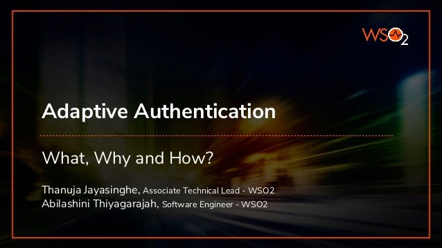 Adaptive Authentication What, Why and How? Thanuja Jayasinghe, Associate Technical Lead - WSO2 Abilashini Thiyagarajah, So...