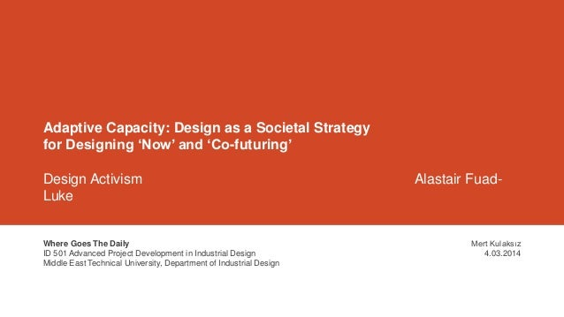 Adaptive Capacity: Design as a Societal Strategy for Designing 'Now' and 'Co-futuring' Design Activism Alastair Fuad- Luke...