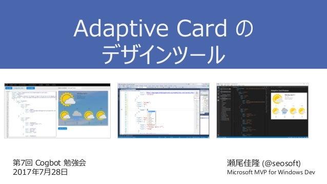 第7回 Cogbot 勉強会 2017年7月28日 瀬尾佳隆 (@seosoft) Microsoft MVP for Windows Dev Adaptive Card の デザインツール