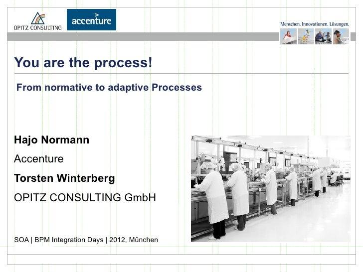 You are the process!From normative to adaptive ProcessesHajo NormannAccentureTorsten WinterbergOPITZ CONSULTING GmbHSOA | ...