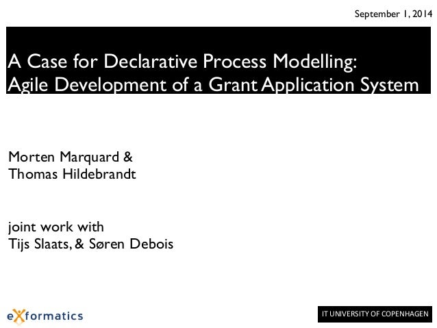 September 1, 2014  A Case for Declarative Process Modelling:  Agile Development of a Grant Application System  IT  UNIVERS...