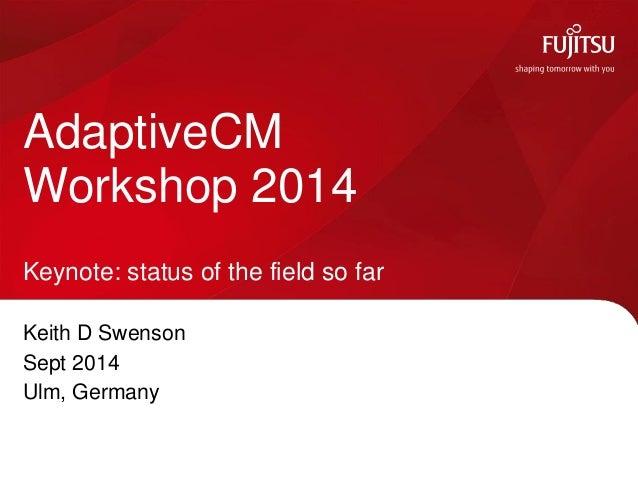 Keith D Swenson  Sept 2014  Ulm, Germany  AdaptiveCM Workshop 2014 Keynote: status of the field so far