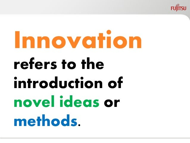 Innovation  refers to the introduction of novel ideas or methods.