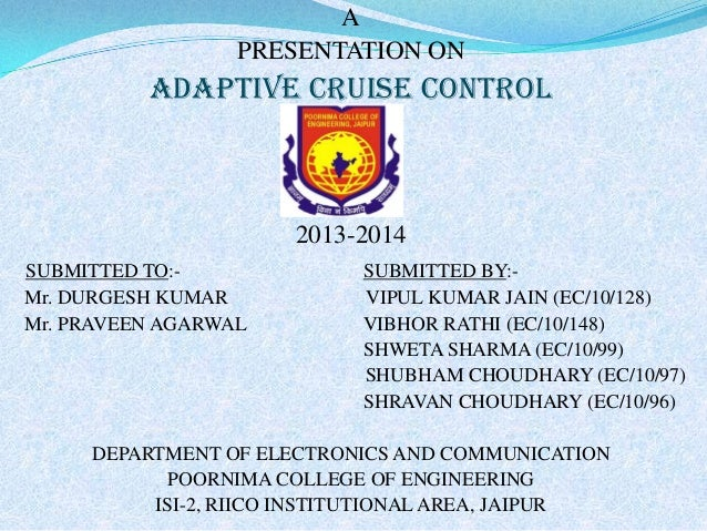 A PRESENTATION ON  ADAPTIVE CRUISE CONTROL  2013-2014 SUBMITTED TO:Mr. DURGESH KUMAR Mr. PRAVEEN AGARWAL  SUBMITTED BY:VIP...