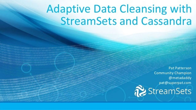 Adaptive Data Cleansing with StreamSets and Cassandra Pat Patterson Community Champion @metadaddy pat@superpat.com