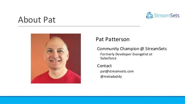 About Pat Pat Patterson Community Champion @ StreamSets Formerly Developer Evangelist at Salesforce Contact pat@streamsets...