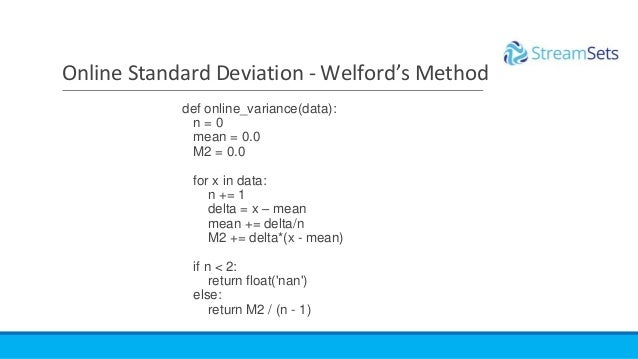 def online_variance(data): n = 0 mean = 0.0 M2 = 0.0 for x in data: n += 1 delta = x – mean mean += delta/n M2 += delta*(x...