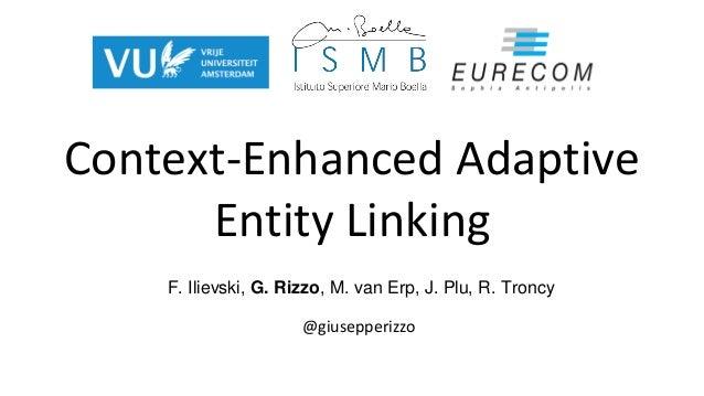 Context-Enhanced Adaptive Entity Linking @giusepperizzo F. Ilievski, G. Rizzo, M. van Erp, J. Plu, R. Troncy