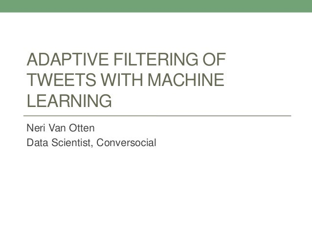 ADAPTIVE FILTERING OF TWEETS WITH MACHINE LEARNING Neri Van Otten Data Scientist, Conversocial