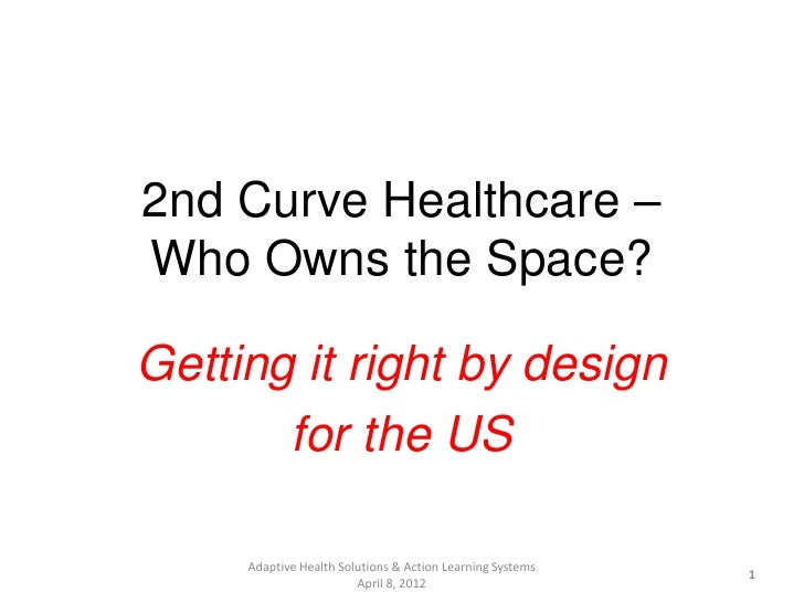 2nd Curve Healthcare –Who Owns the Space?Getting it right by design       for the US     Adaptive Health Solutions & Actio...