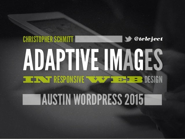 AUSTIN WORDPRESS 2015 ADAPTIVE IMAGESIN RESPONSIVE WEB DESIGN CHRISTOPHER SCHMITT @teleject