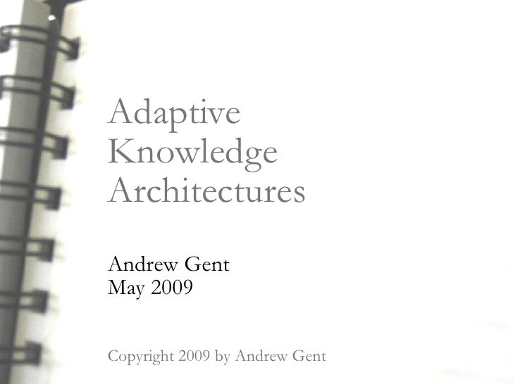 Adaptive Knowledge Architectures Andrew Gent May 2009  Copyright 2009 by Andrew Gent