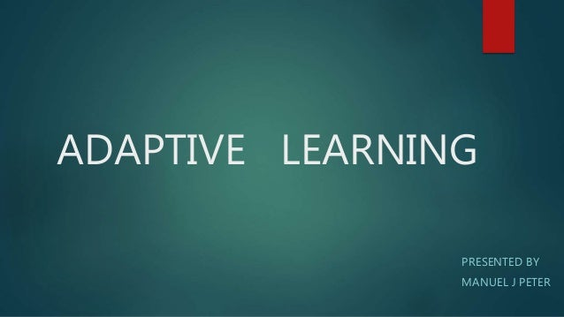 ADAPTIVE LEARNING PRESENTED BY MANUEL J PETER