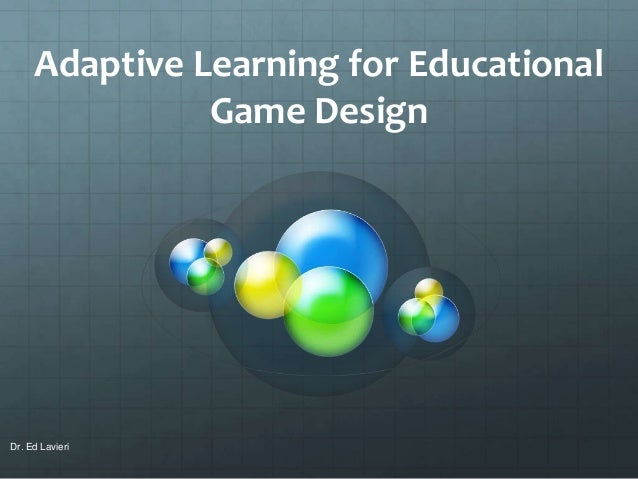 Adaptive Learning for Educational Game Design Dr. Ed Lavieri