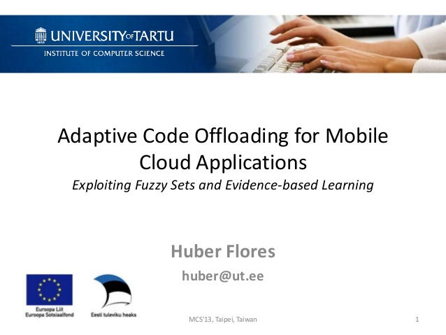 Adaptive Code Offloading for Mobile Cloud Applications Exploiting Fuzzy Sets and Evidence-based Learning Huber Flores hube...