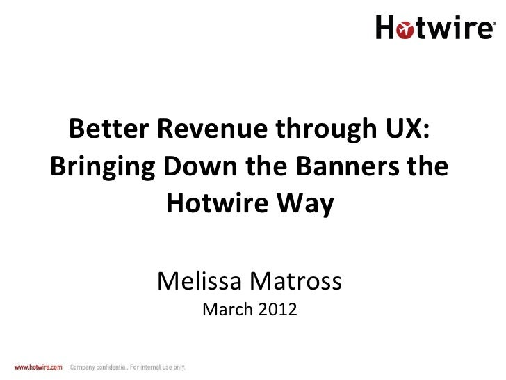 Better Revenue through UX:Bringing Down the Banners the         Hotwire Way       Melissa Matross           March 2012