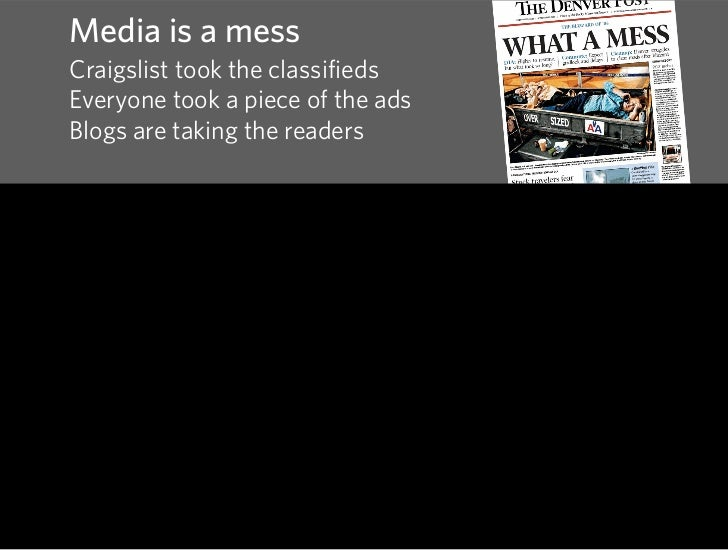 Media is a mess Craigslist took the classifieds Everyone took a piece of the ads Blogs are taking the readers