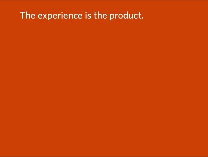 The experience is the product. Focus on experience.  Focus on the lives of customers.  Embrace the complexity.  Engage in ...