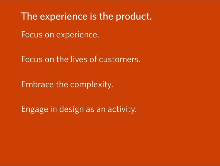 The experience is the product. Focus on experience. » Use experience as strategy. Focus on the lives of customers.  Embrac...