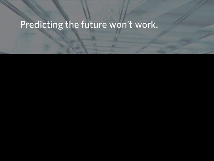 Predicting the future won't work.