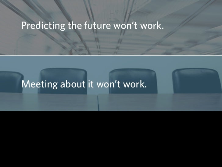 Predicting the future won't work.     Meeting about it won't work.