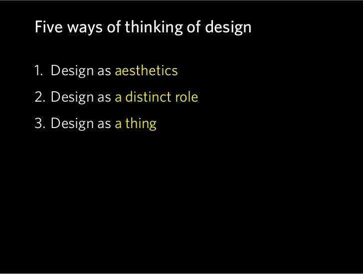 Five ways of thinking of design  1. Design as aesthetics 2. Design as a distinct role 3. Design as a thing 4. Design as a ...