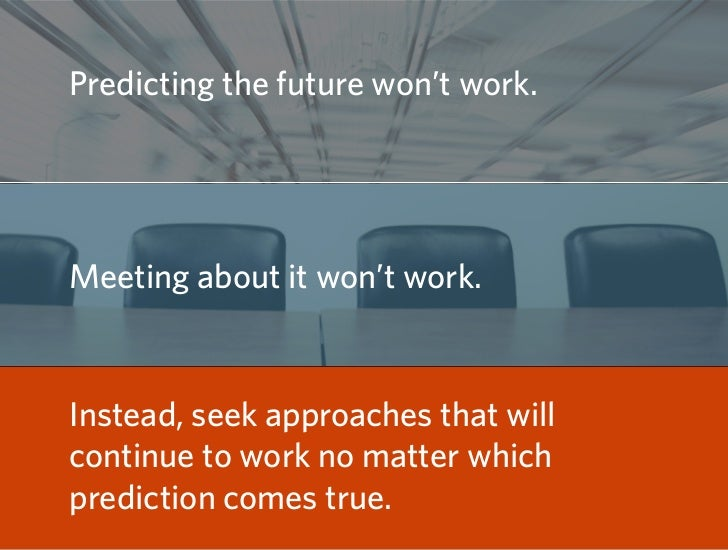 Predicting the future won't work.     Meeting about it won't work.   Instead, seek approaches that will continue to work n...