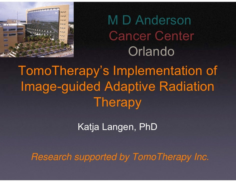 M D Anderson              Cancer Center                 Orlando TomoTherapy's Implementation of Image-guided Adaptive Radi...