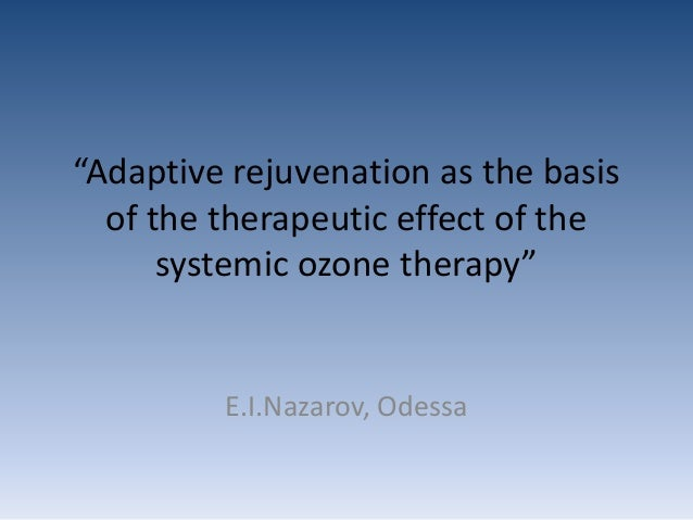 """Adaptive rejuvenation as the basis of the therapeutic effect of the systemic ozone therapy"" E.I.Nazarov, Odessa"