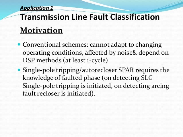 Application 1 Transmission Line Fault Classification  Conventional schemes: cannot adapt to changing operating conditions...