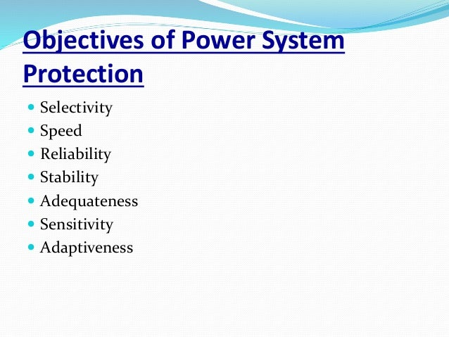 Objectives of Power System Protection  Selectivity  Speed  Reliability  Stability  Adequateness  Sensitivity  Adapt...
