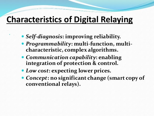 .  . Characteristics of Digital Relaying  Self-diagnosis: improving reliability.  Programmability: multi-function, mult...