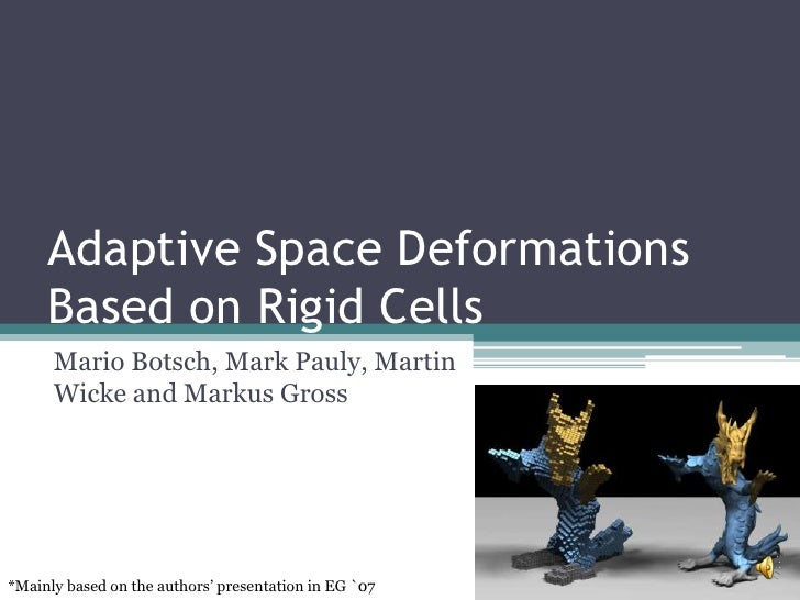 Adaptive Space Deformations Based on Rigid Cells<br />Mario Botsch, Mark Pauly, Martin Wicke and Markus Gross<br />*Mainly...