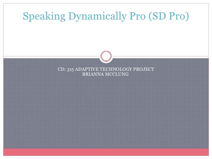 CD: 315 ADAPTIVE TECHNOLOGY PROJECT BRIANNA MCCLUNG  Speaking Dynamically Pro (SD Pro)