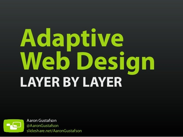 Adaptive Web Design LAYER BY LAYER Aaron Gustafson @AaronGustafson slideshare.net/AaronGustafson