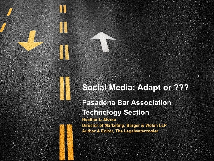 Social Media: Adapt or ??? Pasadena Bar Association Technology Section Heather L. Morse Director of Marketing, Barger & Wo...