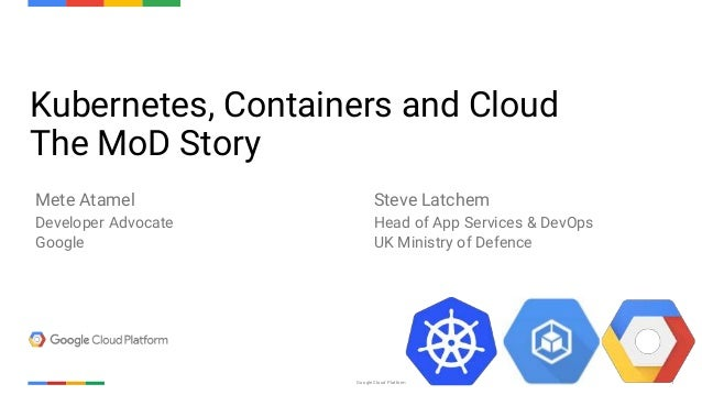 Confidential & ProprietaryGoogle Cloud Platform 1 Kubernetes, Containers and Cloud The MoD Story Mete Atamel Developer Adv...